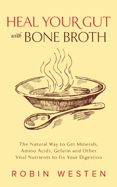Heal Your Gut with Bone Broth: The Natural Way to get Minerals, Amino Acids, Gelatin and Other Vital Nutrients to Fix Your Digestion  by  Robin Westen