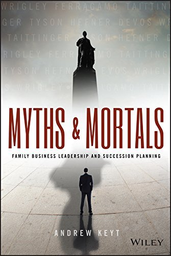 Myths and Mortals: Family Business Leadership and Succession Planning Andrew Keyt
