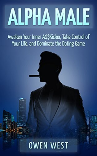 Alpha Male: Awaken the Inner A$$Kicker, Take Control of Your Life, and Dominate The Dating Game  by  Owen West