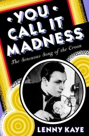 You Call It Madness: The Sensuous Song of the Croon  by  Lenny Kaye