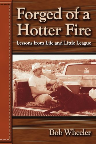 Forged of a Hotter Fire: Lessons from Life and Little League Robert Wheeler