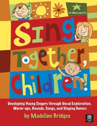 Sing Together, Children!: Developing Young Singers through Vocal Exploration, Warm-ups, Rounds, Song  by  Madeline Bridges