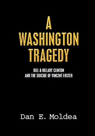 A Washington Tragedy: Bill & Hillary Clinton and the Suicide of Vincent Foster Dan Moldea