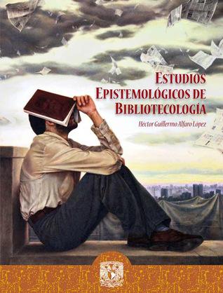 Estudios epistemológicos de bibliotecología  by  Héctor Guillermo Alfaro López