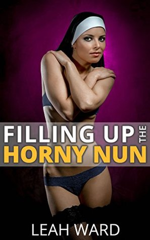 Filling Up The Horny Nun: Young Fertile Girl - Older Alpha Male - Taboo Pregnancy Forbidden Erotica (Lord, We Have Sinned Book 1) Leah Ward