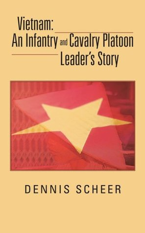 Vietnam: An Infantry and Cavalry Platoon Leaders Story Dennis Scheer