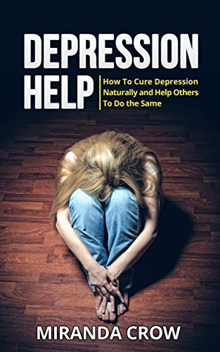 Depression Help: How To Cure Depression Naturally and Help Others To Do the Same (Depression Cure Natural, Depression Workbook Book 1) Miranda Crow