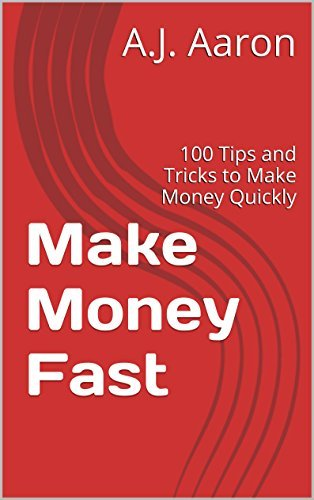 Make Money Fast: 100 Tips and Tricks to Make Money Quickly  by  A.J. Aaron