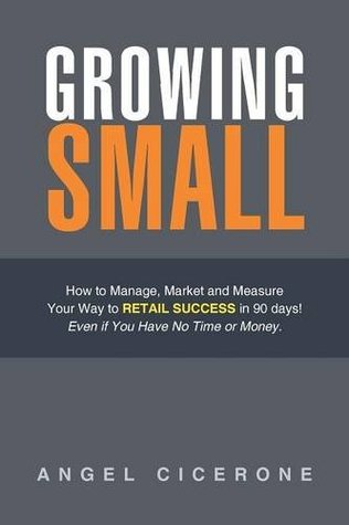 Growing Small: How to Manage, Market and Measure Your Way to Retail Success in 90 days! Even if You Have No Time or Moneyl  by  Angel Cicerone