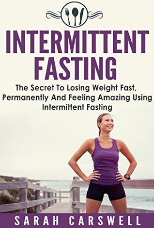 Fasting: Intermittent Fasting - The Secret To Losing Weight Fast, Permanently And Feeling Wonderful (Intermittent Fasting For Weight Loss, Intermittent Fasting For Women, 5 2 Diet) Sarah Carswell