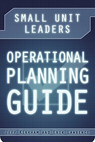 Small Unit Leaders Operational Planning Guide  by  Jeff Kirkham