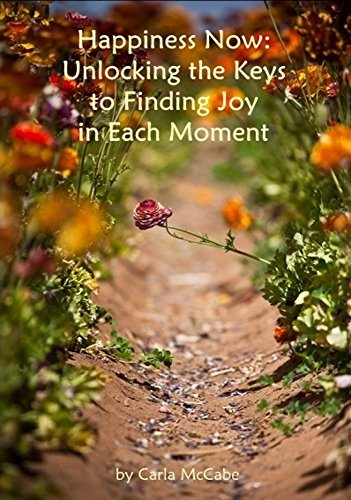 Happiness Now: Unlocking the Keys to Finding Joy in Each Moment  by  Carla McCabe