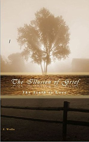 The Illusion of Grief: The Truth is Love  by  J. Wolfe