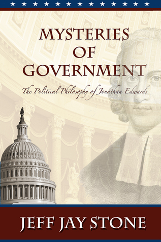 Mysteries of Government: The Political Philosophy of Jonathan Edwards  by  Jeff Jay Stone