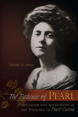 The Patience of Pearl: Spiritualism and Authorship in the Writings of Pearl Curran  by  Daniel B. Shea