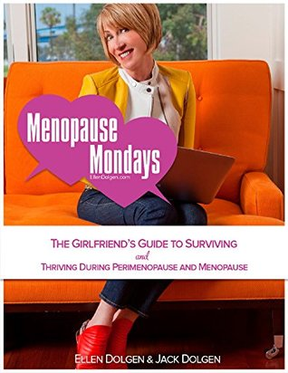 MENOPAUSE MONDAYS: The Girlfriend's Guide to Surviving and Thriving During Perimenopause and Menopause  by  Ellen Dolgen