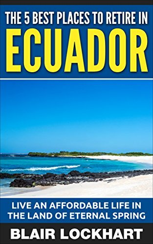 The 5 Best Places To Retire In Ecuador: Live An Affordable Life In The Land Of Eternal Spring Blair Lockhart
