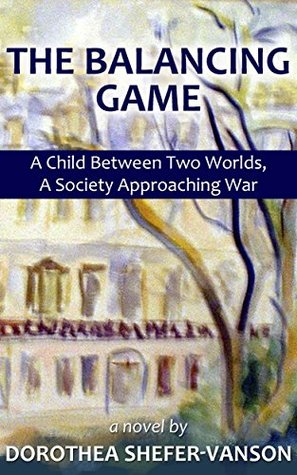THE BALANCING GAME A Child Between Two Worlds, A Society Approaching War a novel by: Dorothea Shefer-Vanson  by  Dorothea Shefer-Vanson