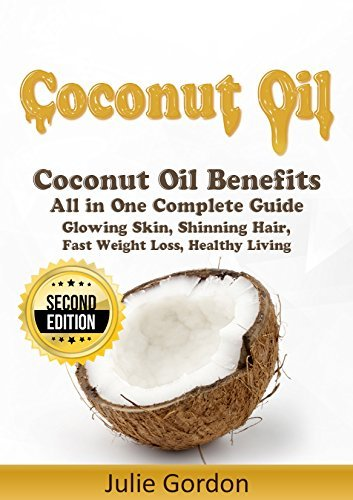 Coconut Oil: Successful Guide to Coconut Oil Benefits, Cures, Uses, and Remedies - Glowing Skin, Shining Hair, Fast Weight Loss and Healthy Living - 2nd Edition Julie Gordon