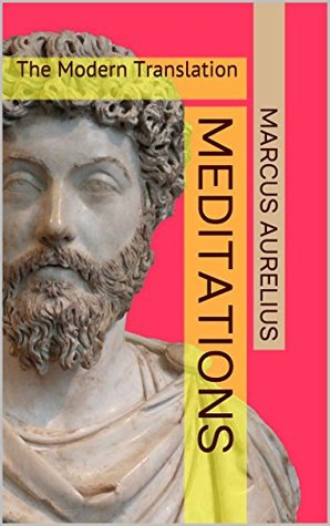 Meditations The Modern Translation: The Treasures of Stoicism, Practical Philosophy, Ethics & Morality Marcus Aurelius