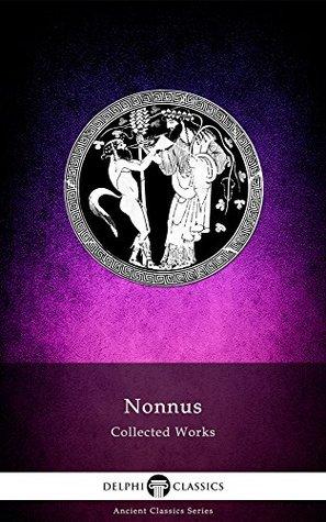 Delphi Complete Dionysiaca of Nonnus (Illustrated) (Delphi Ancient Classics Book 50)  by  Nonnus Nonnos of Panopolis