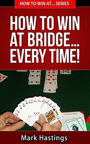 How To Win At Bridge... Every Time! (How To Win At... Series Book 1)  by  Mark Hastings