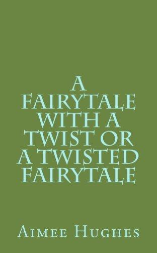 A Fairytale With A Twist or A Twisted Fairytale  by  Aimee Hughes