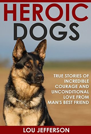 Heroic Dogs: True Stories of Incredible Courage and Unconditional Love from Mans Best Friend Lou Jefferson