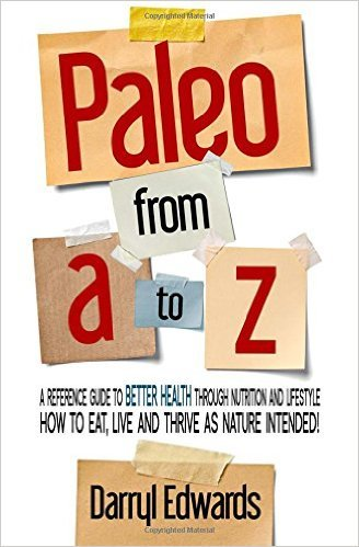 Paleo from A to Z: A reference guide to better health through nutrition and lifestyle. How to eat, live and thrive as nature intended!  by  Darryl Edwards