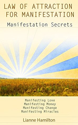 Manifesting: Law of Attraction for Manifestation: Manifestation Secrets for Manifesting Love, Manifesting Money, Manifesting Change, Manifesting Miracles ... magic, manifesting love, manifesting money)  by  Lianne Hamilton
