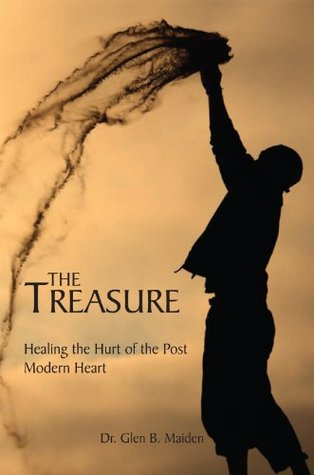 The Treasure: Healing the Hurt of the Post Modern Heart  by  Dr. Glen B. Maiden