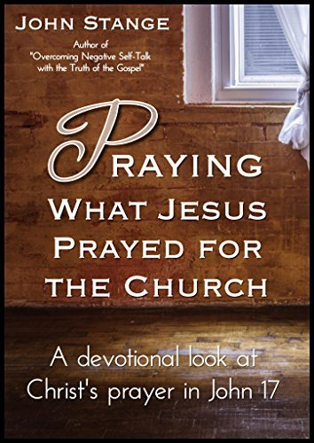 Praying What Jesus Prayed for the Church: A devotional look at Christs prayer in John 17 John Stange