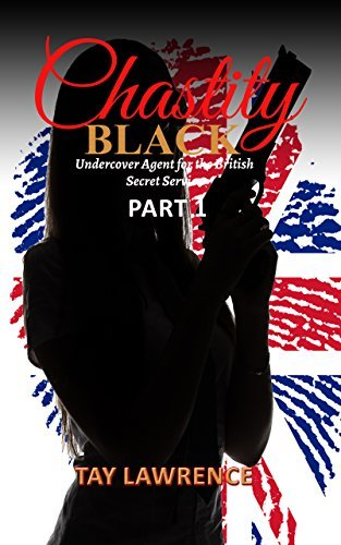 Chastity Black Part 1 - (Erotica for Women): Undercover Agent for the British Secret Service  by  Tay Lawrence