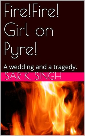 Fire!Fire! Girl on Pyre!: A wedding and a tragedy. Sar K. Singh