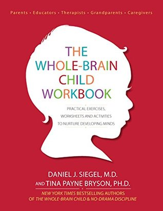 The Whole-Brain Child Workbook: Practical Eercises, Worksheets and Activities to Nurture Developing Minds  by  Daniel J. Siegel M.D.