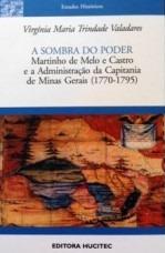 A Sombra do Poder: Martinho de Melo e Castro e a Administração da Capitania de Minas Gerais (1770-1795) Virgínia Trindade Valadares