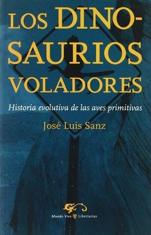 Los dinosaurios voladores: historia evolutiva de las aves primitivas  by  José Luis Sanz