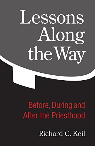 Lessons Along the Way: Before, During and After the Priesthood  by  Richard C. Keil