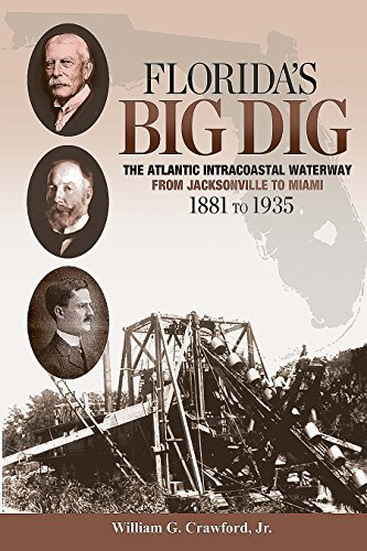 Floridas Big Dig: The Atlantic Intracoastal Waterway from Jacksonville to Miami 1881 to 1935  by  William G. Crawford