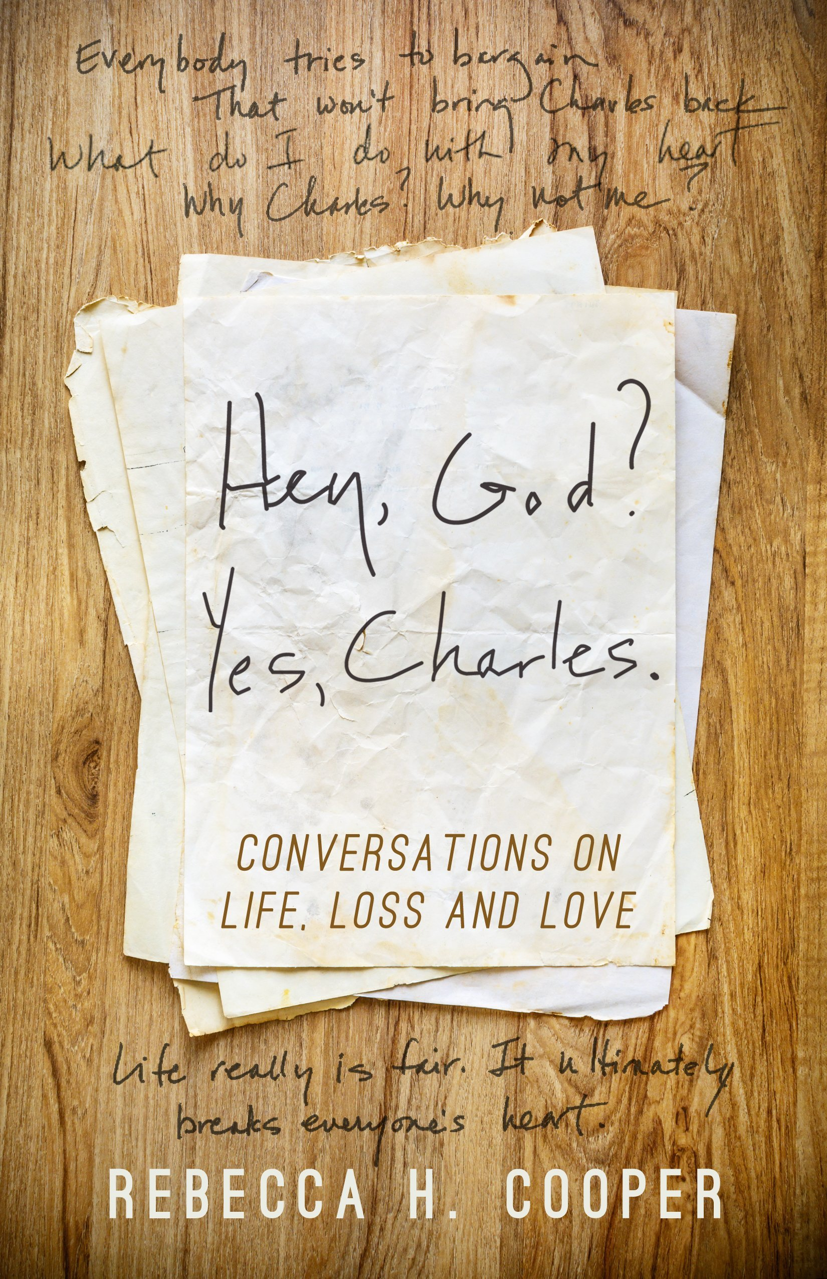 Hey, God? Yes, Charles.: Conversations on Life, Loss and Love Rebecca H. Cooper