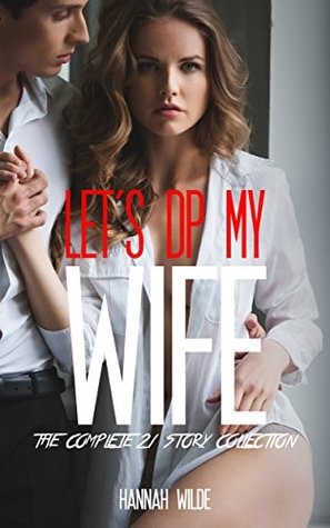 Lets DP My Wife: The Complete 21 Story Collection Hannah Wilde