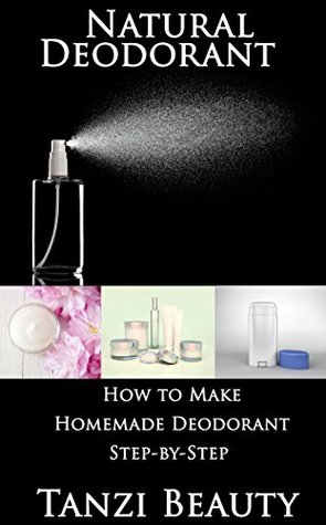 Natural Deodorant - How to Make Homemade Deodorant Step-by-Step (Tanzi Beauty Book 3) Tanzi Beauty