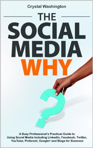 The Social Media WHY: A Busy Professionals Practical Guide to Using Social Media Including LinkedIn, Facebook, Twitter, YouTube, Pinterest, Google+ and Blogs for Business  by  Crystal  Washington
