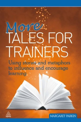 More Tales for Trainers: Using Stories and Metaphors to Influence and Encourage Learning: Volume 1 Margaret Parkin