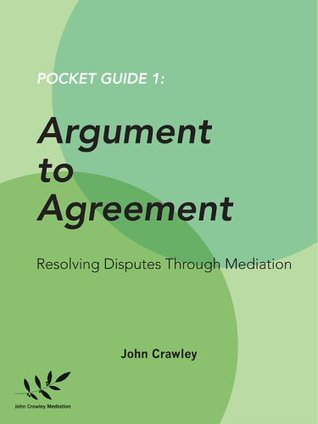 Argument to Agreement - Resolving Disputes through Mediation (Pocket Guides to Conflict Resolution Book 1) John Crawley