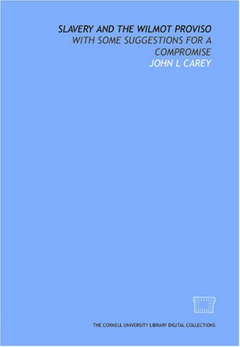 Slavery and the Wilmot proviso: with some suggestions for a compromise  by  John L Carey