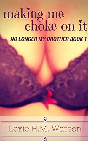 Making Me Choke On It - No Longer My Brother Book 1 Lexie H.M. Watson