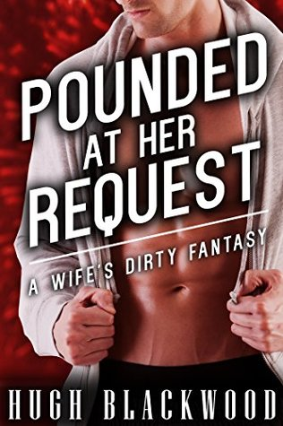 POUNDED at Her Request: A Wifes Dirty Fantasy - Gay MMF MM Cuckold Billionaire Romance  by  Hugh Blackwood