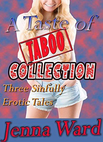 A Taste of Taboo: Collection: Three Sinfully Erotic Tales  by  Jenna Ward