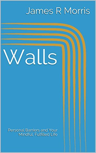 Walls: Personal Barriers and Your Mindful, Fulfilled Life James R Morris